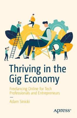 Thriving in the Gig Economy: Freelancing Online for Tech Professionals and Entrepreneurs by Adam Sinicki