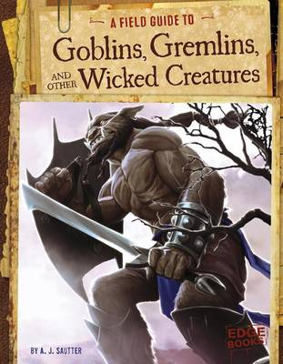 A Field Guide to Goblins, Gremlins, and Other Wicked Creatures by A J Sautter