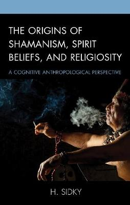 Origins of Shamanism, Spirit Beliefs, and Religiosity by H. Sidky