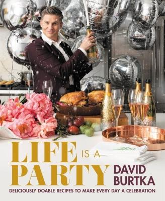 Life Is a Party: Deliciously Doable Recipes to Make Every Day a Celebration by David Burtka