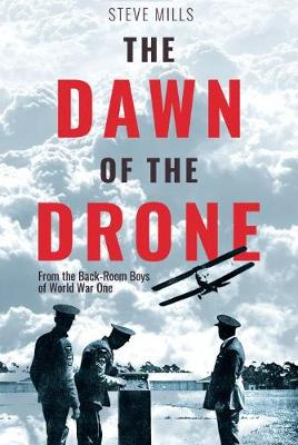 The Dawn of the Drone: From the Back Room Boys of World War One by Steve Mills