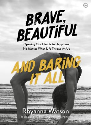 Brave, Beautiful and Baring It All: Opening Our Hearts to Happiness No Matter What Life Throws At Us by Rhyanna Watson