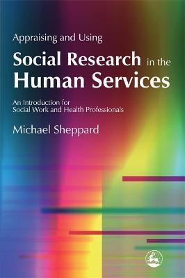 Appraising and Using Social Research in the Human Services by Michael Sheppard