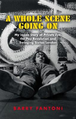 A Whole Scene Going On: My Story of Private Eye, the Pop Revolution and Swinging Sixties London book