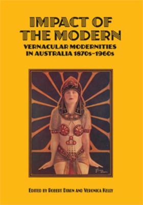 Impact of the Modern: Vernacular Modernities in Australia 1870s-1960s by Robert Dixon