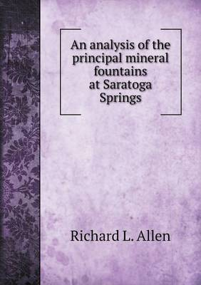 Analysis of the Principal Mineral Fountains at Saratoga Springs by Richard L Allen