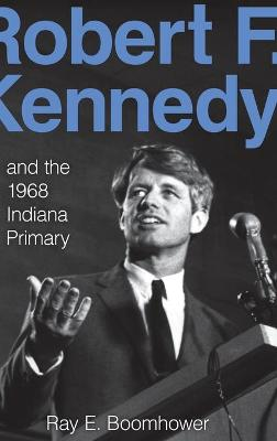 Robert F. Kennedy and the 1968 Indiana Primary by Ray E. Boomhower