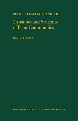 Plant Strategies and the Dynamics and Structure of Plant Communities. (MPB-26), Volume 26 by David Tilman