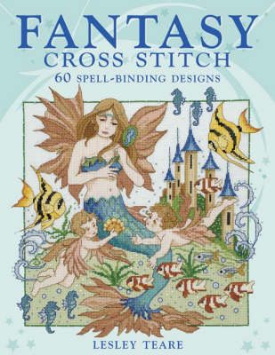 Fantasy Cross Stitch: 60 Spell-Binding Designs by Lesley Teare