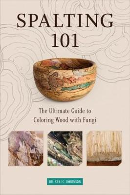 Spalting 101: The Ultimate How-To Guide to Coloring Wood with Fungi by Dr. Seri C. Robinson