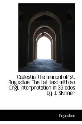 Clestia, the Manual of St. Augustine. the Lat. Text with an Engl. Interpretation in 36 Odes by J. S by Saint Augustine of Hippo