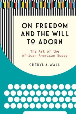 On Freedom and the Will to Adorn: The Art of the African American Essay by Cheryl A. Wall