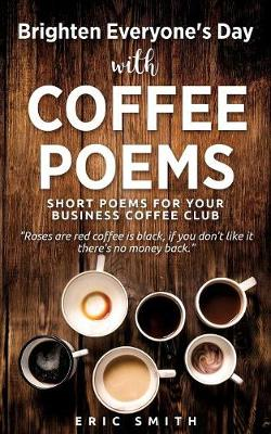 Brighten Everyone's Day with Coffee Poems Short Poems for Your Business Coffee Club by Eric Smith