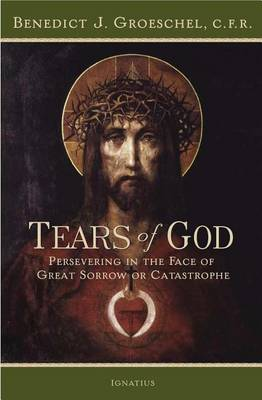 The Tears of God: Going on in the Face of Great Sorrow or Catastrophe by Benedict J Groeschel
