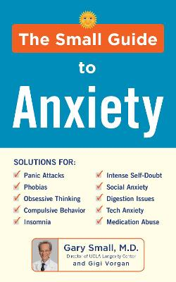 The Small Guide to Anxiety: The Latest Treatment Solutions for Overcoming Fears and Phobias so You Can Lead a Full & Happy Life by Gary Small