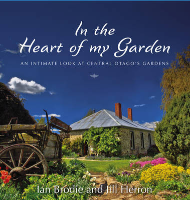 In the Heart of My Garden: An Intimate Look at Central Otago's Gardens by Ian Brodie