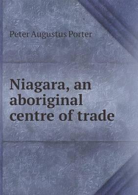 Niagara, an Aboriginal Centre of Trade by Peter A Porter