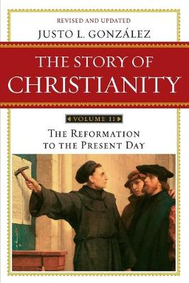 Story of Christianity Story of Christianity Volume 2:The Reformation to the Present Day Reformation to the Present Day v. 2 by Justo L. Gonzalez
