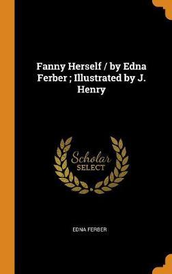Fanny Herself / By Edna Ferber; Illustrated by J. Henry by Edna Ferber