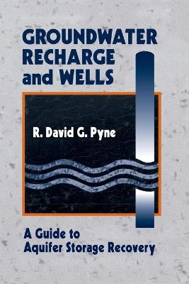 Groundwater Recharge and Wells: A Guide to Aquifer Storage Recovery by R. David G. Pyne