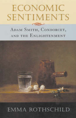 Economic Sentiments: Adam Smith, Condorcet and the Enlightenment by Emma Rothschild