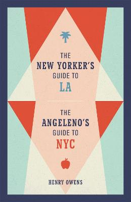 The New Yorker's Guide to LA, The Angeleno's Guide to NYC by Henry Owens