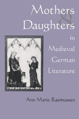Mothers and Daughters in Medieval German Literature by Ann Marie Rasmussen