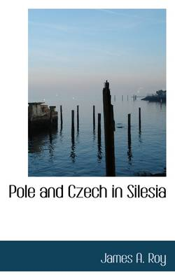Pole and Czech in Silesia by James Alexander Roy