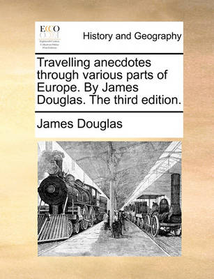 Travelling Anecdotes Through Various Parts of Europe. by James Douglas. the Third Edition by James Douglas