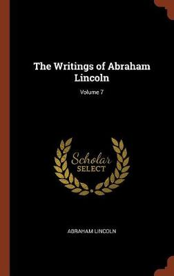 The Writings of Abraham Lincoln; Volume 7 by Abraham Lincoln