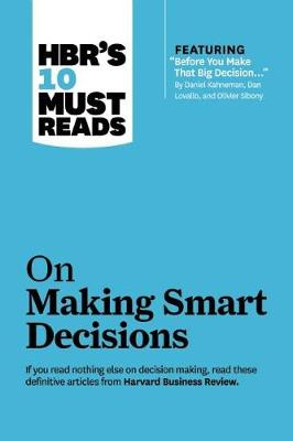 "HBR's 10 Must Reads on Making Smart Decisions (with featured article ""Before You Make That Big Decision..."" by Daniel Kahneman, Dan Lovallo, and Olivier Sibony) by Daniel Kahneman"