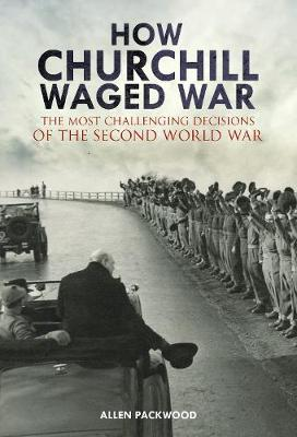 How Churchill Waged War: The Most Challenging Decisions of the Second World War by Packwood, Allen George