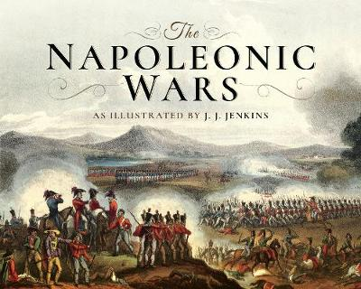 The Napoleonic Wars: As Illustrated by J J Jenkins by Jenkins, J J