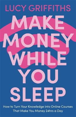 Make Money While You Sleep: How to Turn Your Knowledge into Online Courses That Make You Money 24hrs a Day book