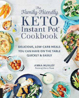 The Family-Friendly Keto Instant Pot Cookbook: Delicious, Low-Carb Meals You Can Have On the Table Quickly & Easily by Anna Hunley