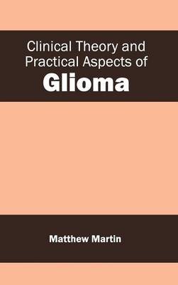 Clinical Theory and Practical Aspects of Glioma by Matthew Martin