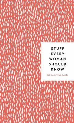 Stuff Every Woman Should Know by Alanna Kalb