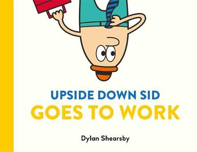 Upside Down Sid Goes To Work by Dylan Shearsby