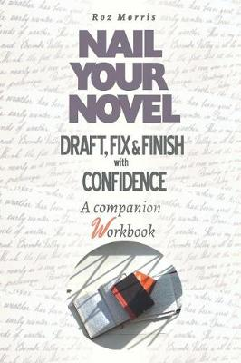 Nail Your Novel: Draft, Fix & Finish with Confidence. a Companion Workbook by Roz Morris