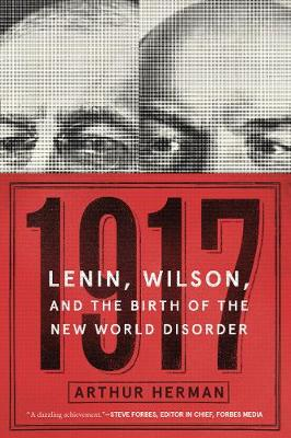 1917: Lenin, Wilson, and the Birth of the New World Disorder by Arthur Herman