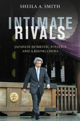 Intimate Rivals: Japanese Domestic Politics and a Rising China by Sheila A. Smith