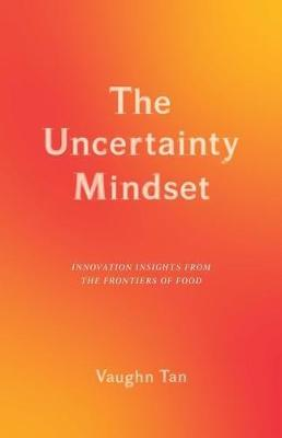 The Uncertainty Mindset: Innovation Insights from the Frontiers of Food by Vaughn Tan