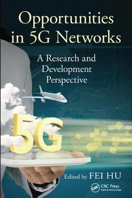 Opportunities in 5G Networks: A Research and Development Perspective by Fei Hu