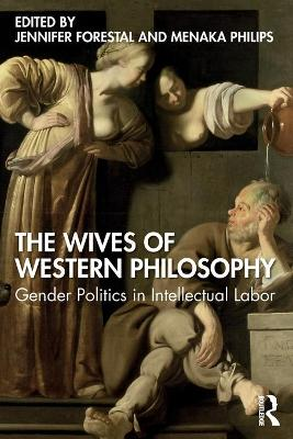 The Wives of Western Philosophy: Gender Politics in Intellectual Labor by Jennifer Forestal