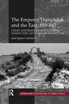 Emperor Theophilos and the East, 829-842 by Juan Signes Codoner