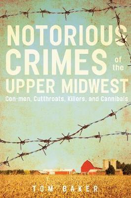 Notorious Crimes of the Upper Midwest by Tom Baker