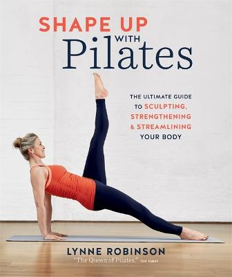 Shape Up With Pilates: The ultimate guide to sculpting, strengthening and streamlining your body by Lynne Robinson