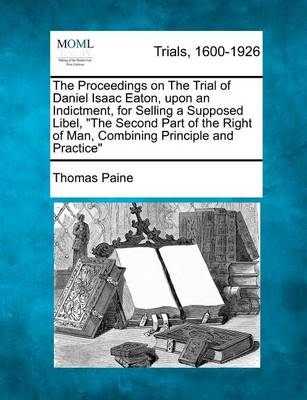 The Proceedings on the Trial of Daniel Isaac Eaton, Upon an Indictment, for Selling a Supposed Libel, the Second Part of the Right of Man, Combining Principle and Practice by Thomas Paine