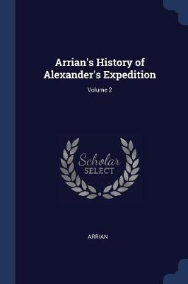 Arrian's History of Alexander's Expedition; Volume 2 by Arrian