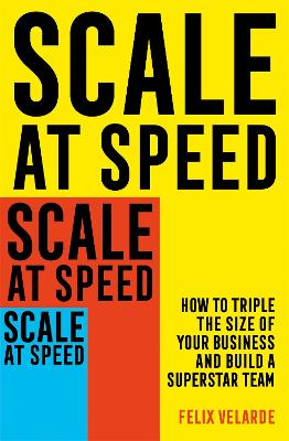 Scale at Speed: How to Triple the Size of Your Business and Build a Superstar Team book